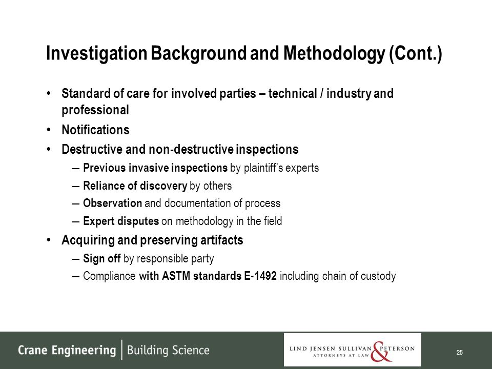 Investigation Background and Methodology (Cont.) Standard of care for involved parties – technical / industry and professional Notifications Destructive and non-destructive inspections ― Previous invasive inspections by plaintiff's experts ― Reliance of discovery by others ― Observation and documentation of process ― Expert disputes on methodology in the field Acquiring and preserving artifacts ― Sign off by responsible party ―Compliance with ASTM standards E-1492 including chain of custody 25