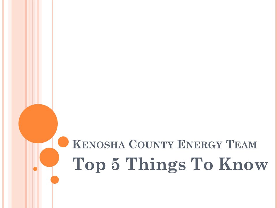 K ENOSHA C OUNTY E NERGY T EAM Top 5 Things To Know