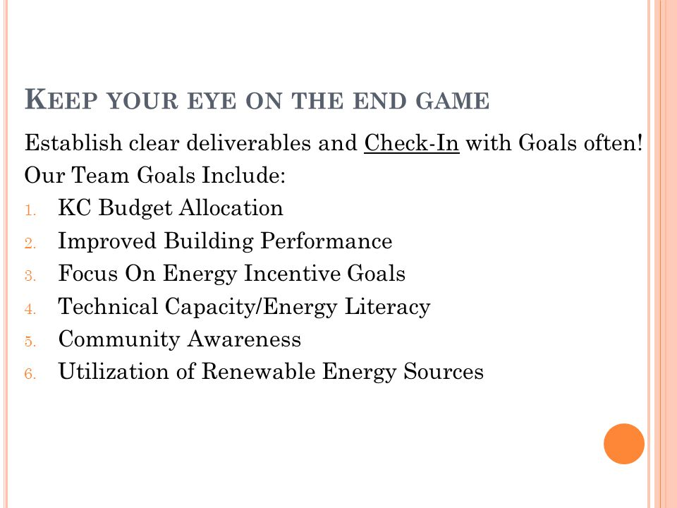 K EEP YOUR EYE ON THE END GAME Establish clear deliverables and Check-In with Goals often.