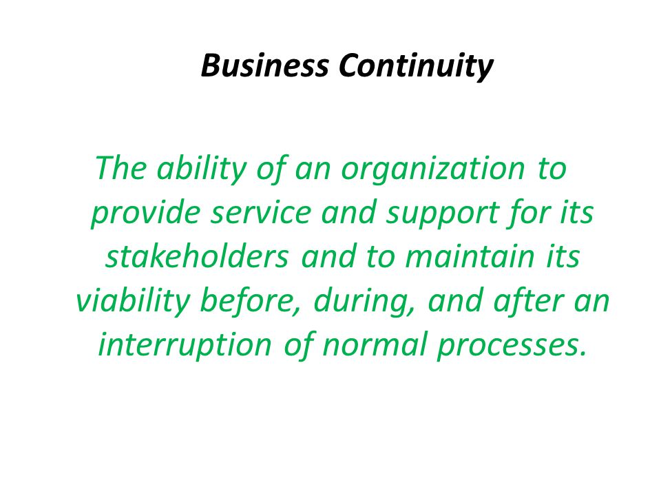 Business Continuity The ability of an organization to provide service and support for its stakeholders and to maintain its viability before, during, a