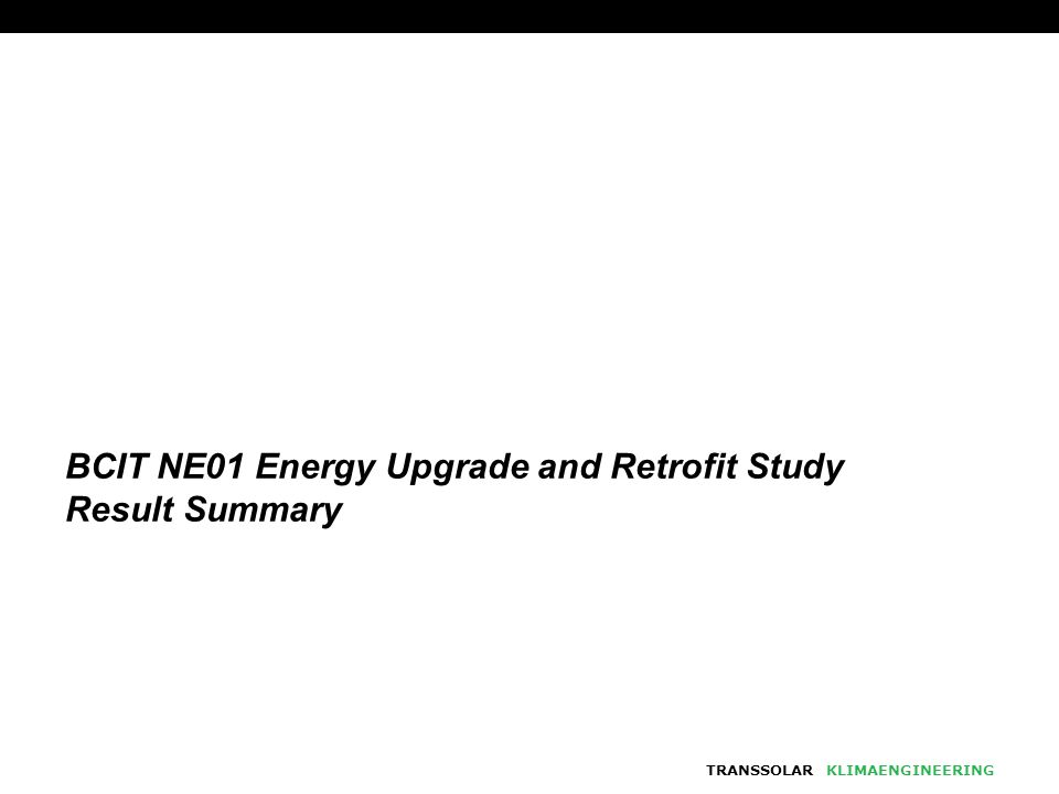 TRANSSOLARKLIMAENGINEERING BCIT NE01 Energy Upgrade and Retrofit Study Result Summary