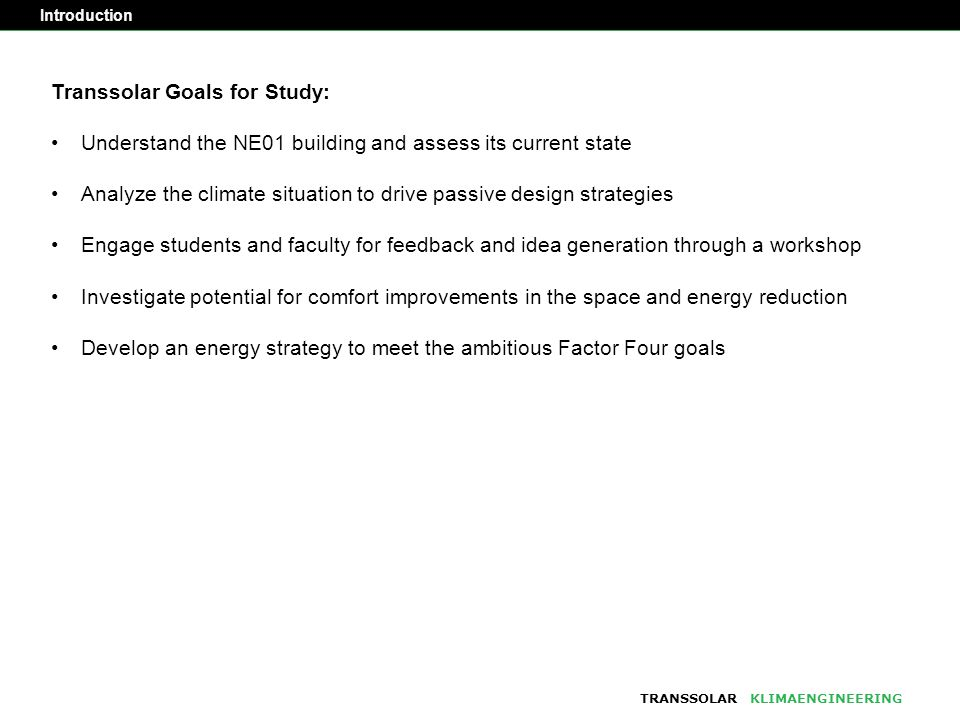 TRANSSOLARKLIMAENGINEERING Transsolar Goals for Study: Understand the NE01 building and assess its current state Analyze the climate situation to drive passive design strategies Engage students and faculty for feedback and idea generation through a workshop Investigate potential for comfort improvements in the space and energy reduction Develop an energy strategy to meet the ambitious Factor Four goals Introduction