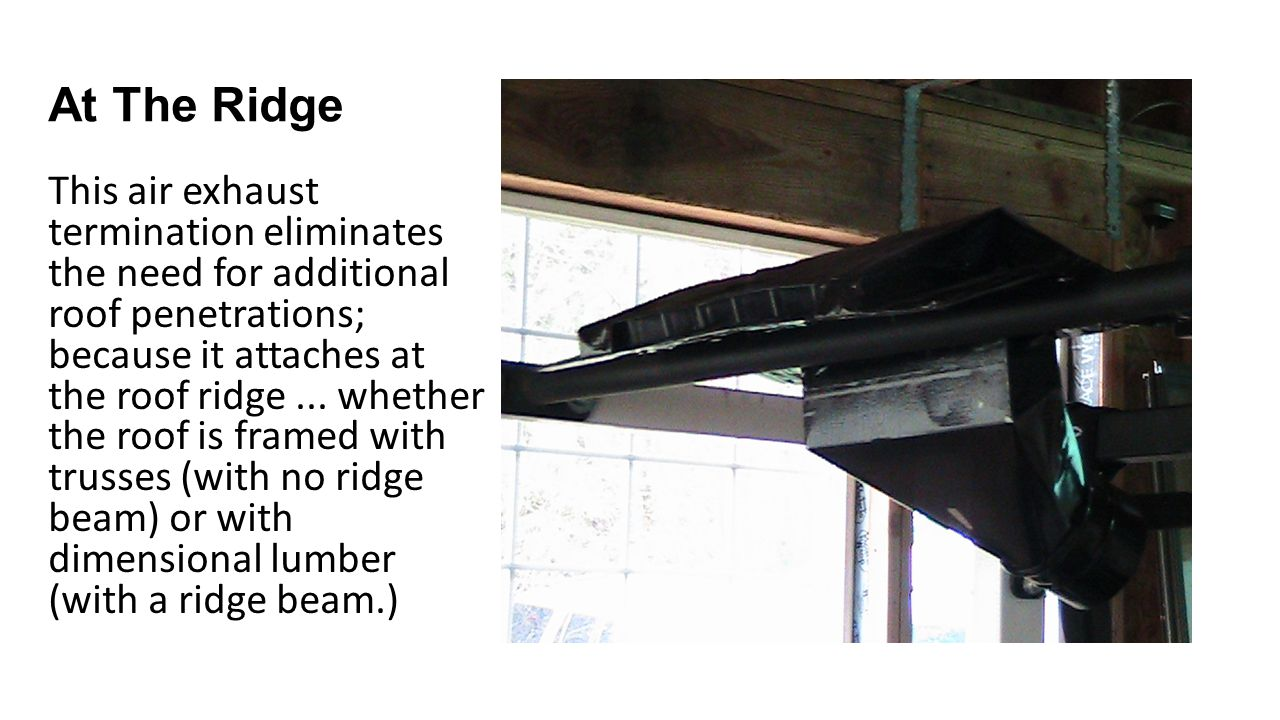 At The Ridge This air exhaust termination eliminates the need for additional roof penetrations; because it attaches at the roof ridge...