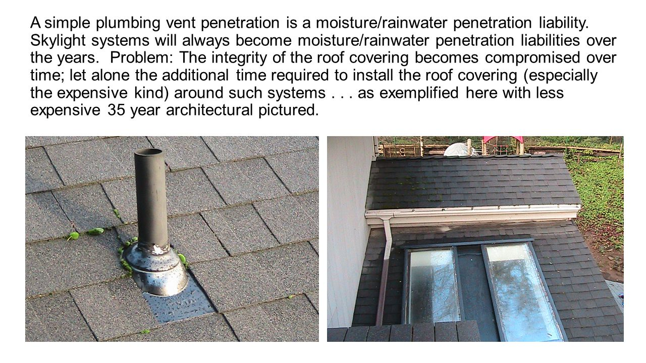 A simple plumbing vent penetration is a moisture/rainwater penetration liability.