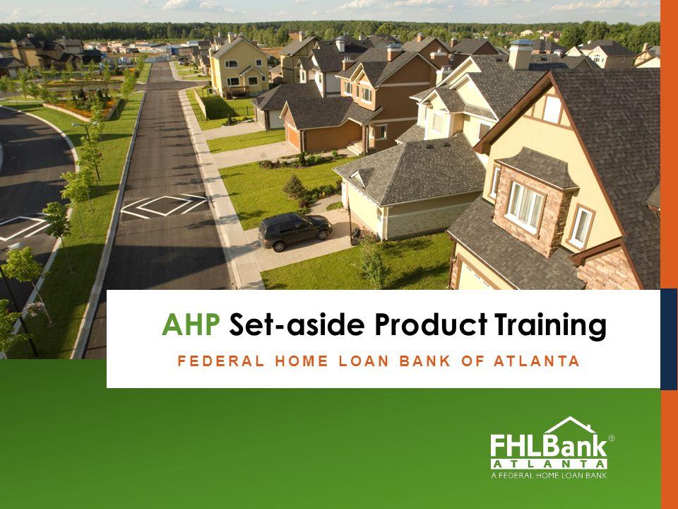 Federal Home Loan Bank of Atlanta AHP Set-aside Product Training Member Education Presentation FEDERAL HOME LOAN BANK OF ATLANTA AHP Set-aside Product