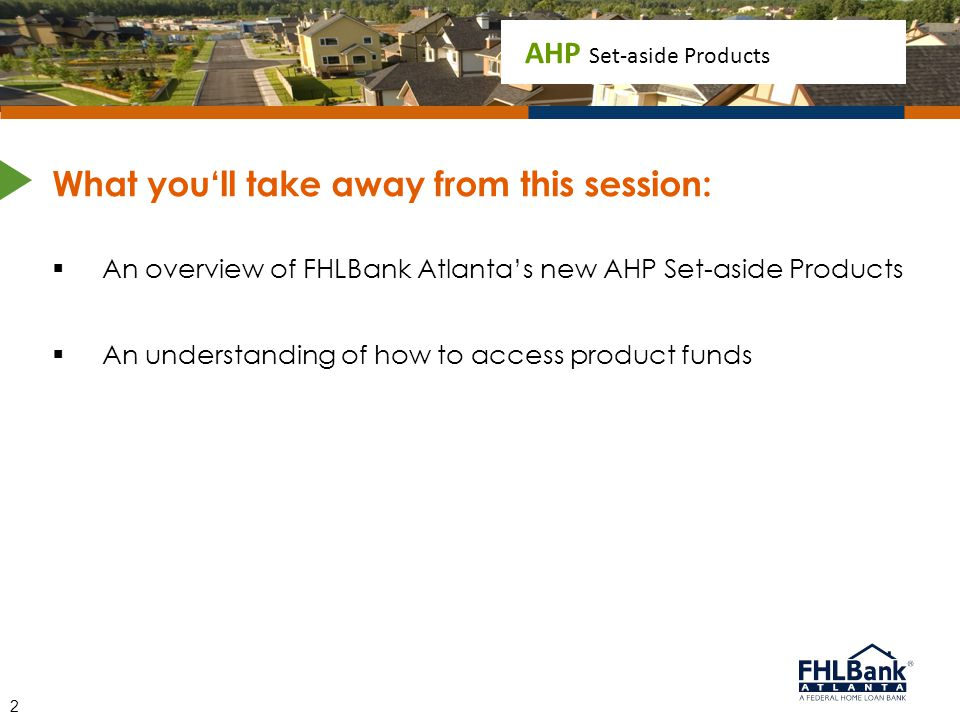 AHP Set-aside Products What you'll take away from this session:  An overview of FHLBank Atlanta's new AHP Set-aside Products  An understanding of ho