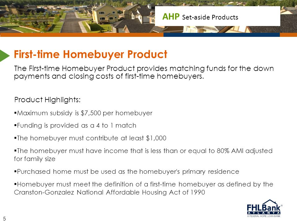 AHP Set-aside Products The First-time Homebuyer Product provides matching funds for the down payments and closing costs of first-time homebuyers. Prod