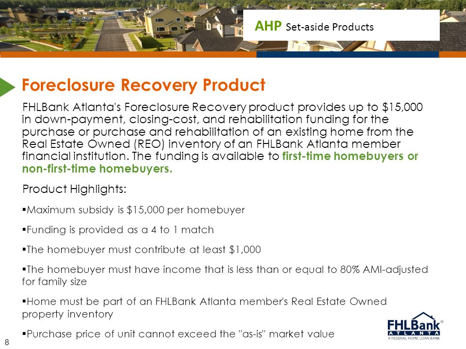 AHP Set-aside Products FHLBank Atlanta's Foreclosure Recovery product provides up to $15,000 in down-payment, closing-cost, and rehabilitation funding