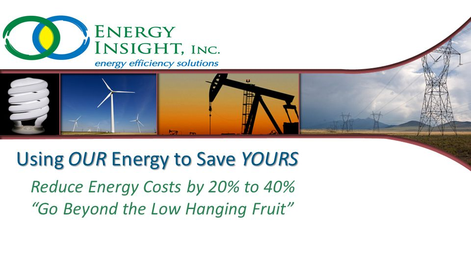 Using OUR Energy to Save YOURS Reduce Energy Costs by 20% to 40% Go Beyond the Low Hanging Fruit