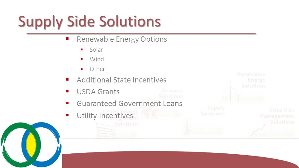 Supply Side Solutions  Renewable Energy Options  Solar  Wind  Other  Additional State Incentives  USDA Grants  Guaranteed Government Loans  Utility Incentives