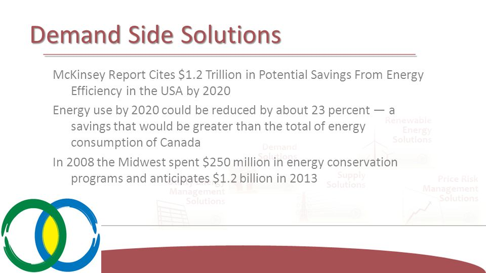 Demand Side Solutions McKinsey Report Cites $1.2 Trillion in Potential Savings From Energy Efficiency in the USA by 2020 Energy use by 2020 could be reduced by about 23 percent — a savings that would be greater than the total of energy consumption of Canada In 2008 the Midwest spent $250 million in energy conservation programs and anticipates $1.2 billion in 2013