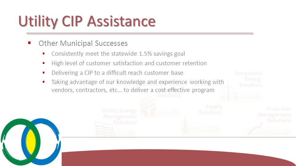 Utility CIP Assistance  Other Municipal Successes  Consistently meet the statewide 1.5% savings goal  High level of customer satisfaction and customer retention  Delivering a CIP to a difficult reach customer base  Taking advantage of our knowledge and experience working with vendors, contractors, etc… to deliver a cost effective program