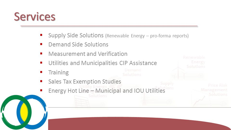 Services  Supply Side Solutions (Renewable Energy – pro-forma reports)  Demand Side Solutions  Measurement and Verification  Utilities and Municipalities CIP Assistance  Training  Sales Tax Exemption Studies  Energy Hot Line – Municipal and IOU Utilities