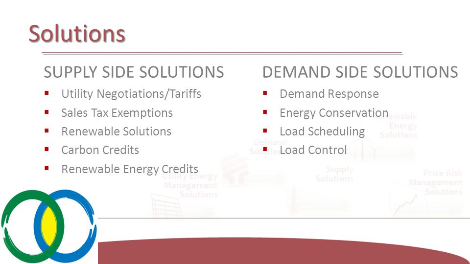 Solutions SUPPLY SIDE SOLUTIONS  Utility Negotiations/Tariffs  Sales Tax Exemptions  Renewable Solutions  Carbon Credits  Renewable Energy Credits DEMAND SIDE SOLUTIONS  Demand Response  Energy Conservation  Load Scheduling  Load Control