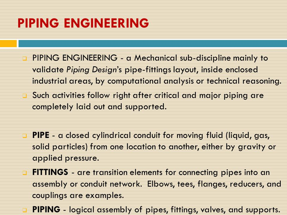 PIPING ENGINEERING  PIPING ENGINEERING - a Mechanical sub-discipline mainly to validate Piping Design's pipe-fittings layout, inside enclosed industrial areas, by computational analysis or technical reasoning.
