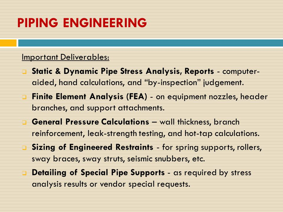 PIPING ENGINEERING Important Deliverables:  Static & Dynamic Pipe Stress Analysis, Reports - computer- aided, hand calculations, and by-inspection judgement.