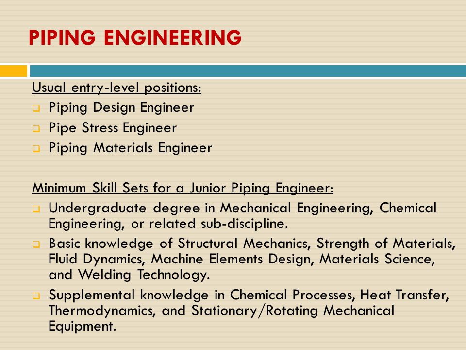 PIPING ENGINEERING Usual entry-level positions:  Piping Design Engineer  Pipe Stress Engineer  Piping Materials Engineer Minimum Skill Sets for a Junior Piping Engineer:  Undergraduate degree in Mechanical Engineering, Chemical Engineering, or related sub-discipline.