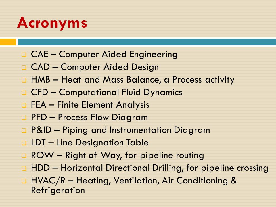 Acronyms  CAE – Computer Aided Engineering  CAD – Computer Aided Design  HMB – Heat and Mass Balance, a Process activity  CFD – Computational Fluid Dynamics  FEA – Finite Element Analysis  PFD – Process Flow Diagram  P&ID – Piping and Instrumentation Diagram  LDT – Line Designation Table  ROW – Right of Way, for pipeline routing  HDD – Horizontal Directional Drilling, for pipeline crossing  HVAC/R – Heating, Ventilation, Air Conditioning & Refrigeration