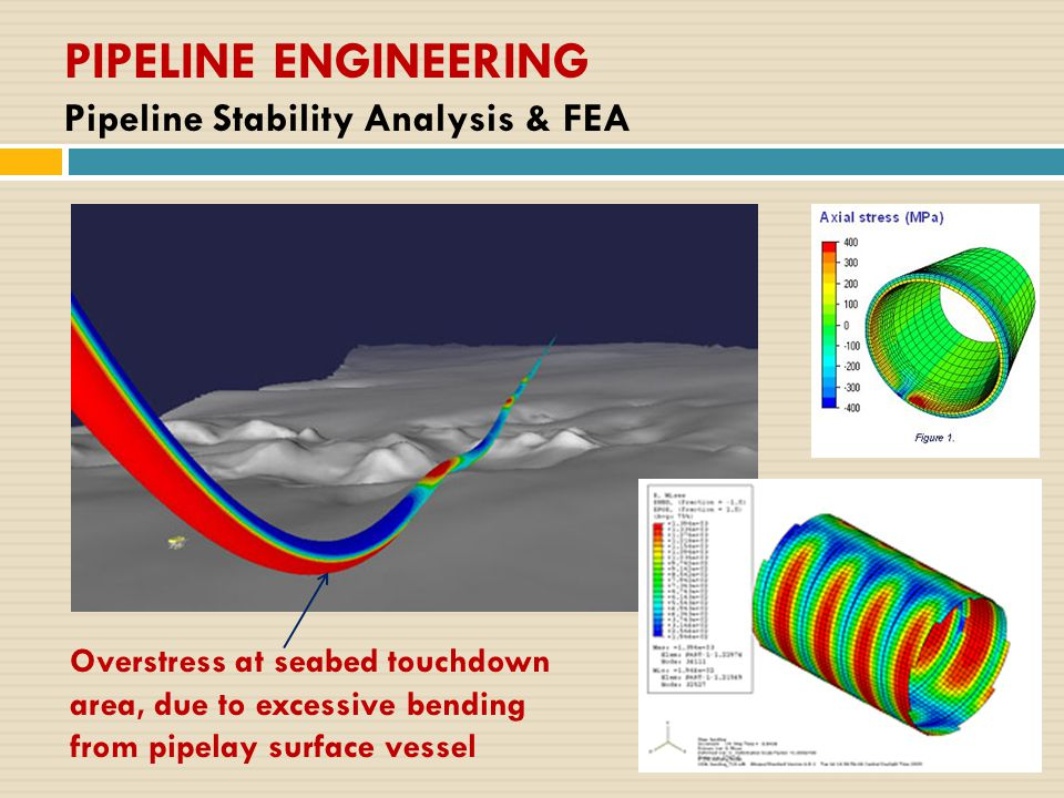 PIPELINE ENGINEERING Pipeline Stability Analysis & FEA Overstress at seabed touchdown area, due to excessive bending from pipelay surface vessel