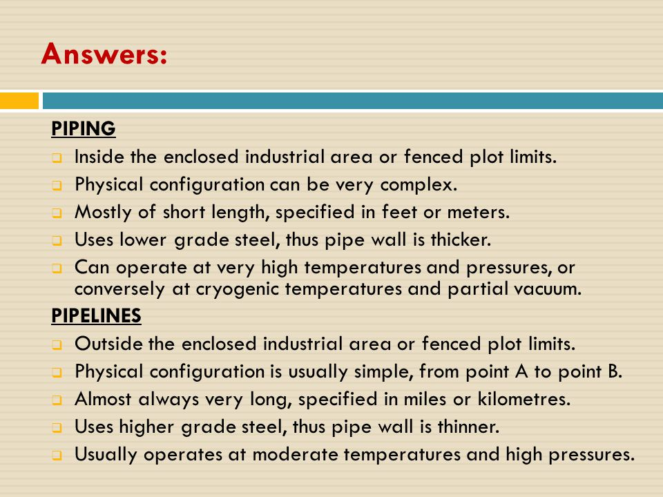 Answers: PIPING  Inside the enclosed industrial area or fenced plot limits.  Physical configuration can be very complex.  Mostly of short length, s