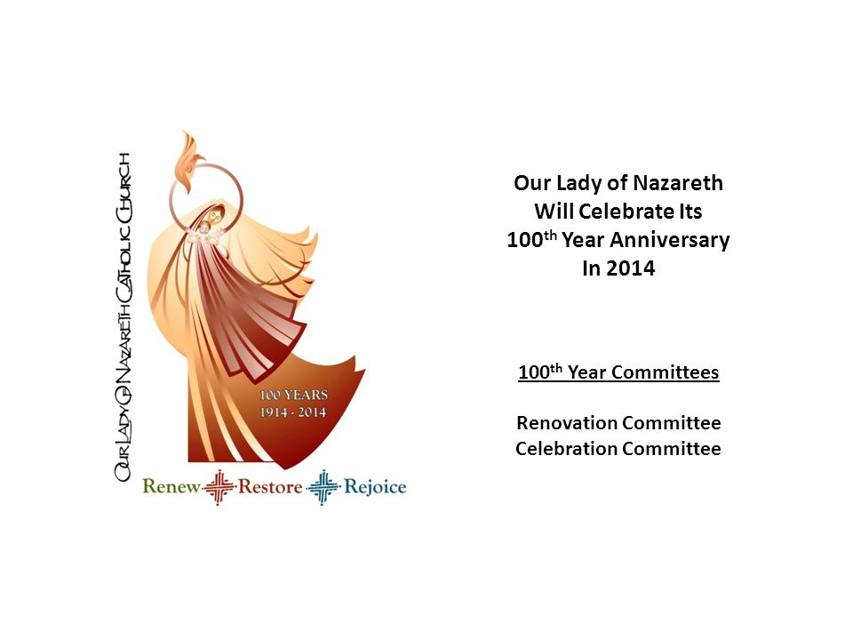 Our Lady of Nazareth Will Celebrate Its 100 th Year Anniversary In 2014 100 th Year Committees Renovation Committee Celebration Committee