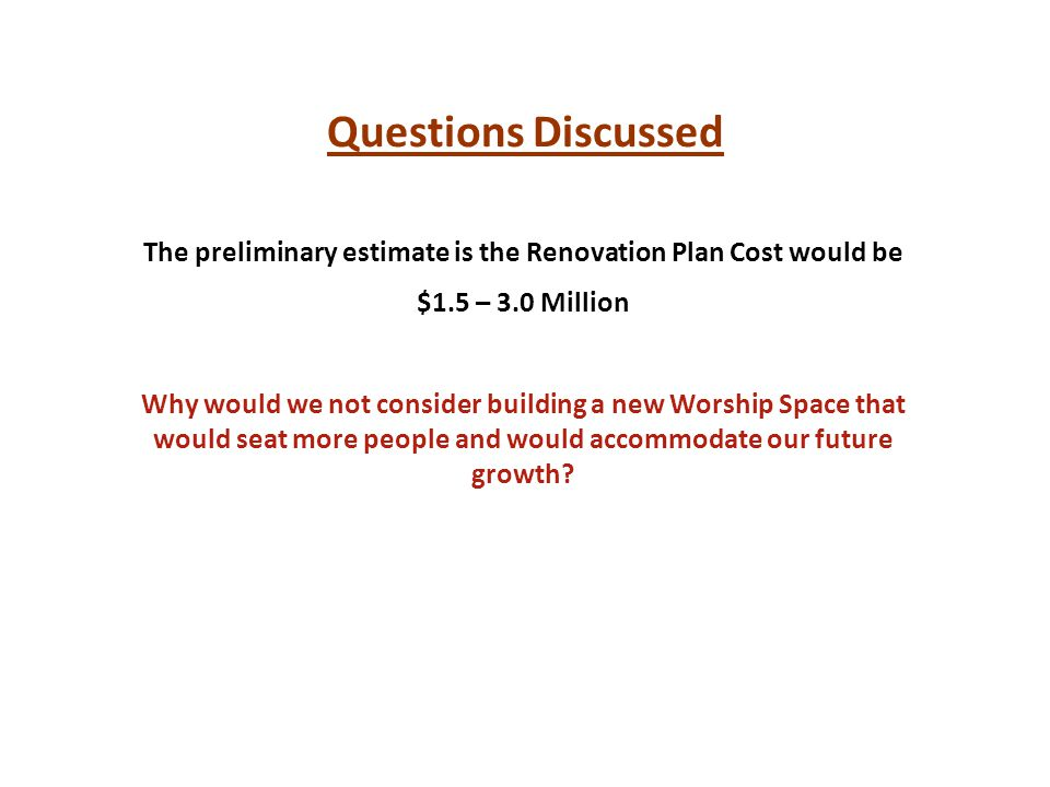 Questions Discussed The preliminary estimate is the Renovation Plan Cost would be $1.5 – 3.0 Million Why would we not consider building a new Worship Space that would seat more people and would accommodate our future growth