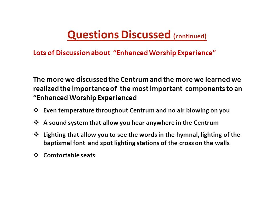 Questions Discussed (continued) Lots of Discussion about Enhanced Worship Experience The more we discussed the Centrum and the more we learned we realized the importance of the most important components to an Enhanced Worship Experienced  Even temperature throughout Centrum and no air blowing on you  A sound system that allow you hear anywhere in the Centrum  Lighting that allow you to see the words in the hymnal, lighting of the baptismal font and spot lighting stations of the cross on the walls  Comfortable seats