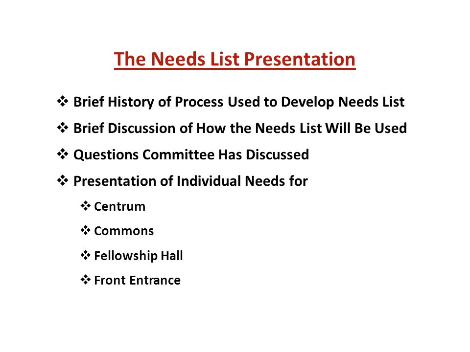 The Needs List Presentation  Brief History of Process Used to Develop Needs List  Brief Discussion of How the Needs List Will Be Used  Questions Committee Has Discussed  Presentation of Individual Needs for  Centrum  Commons  Fellowship Hall  Front Entrance