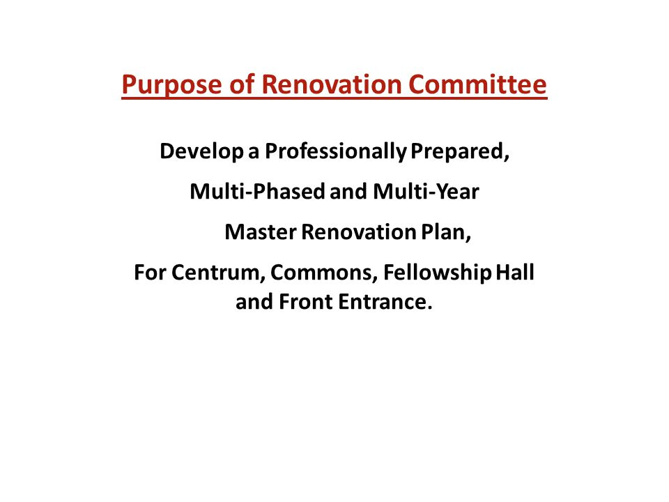 Purpose of Renovation Committee Develop a Professionally Prepared, Multi-Phased and Multi-Year Master Renovation Plan, For Centrum, Commons, Fellowship Hall and Front Entrance.
