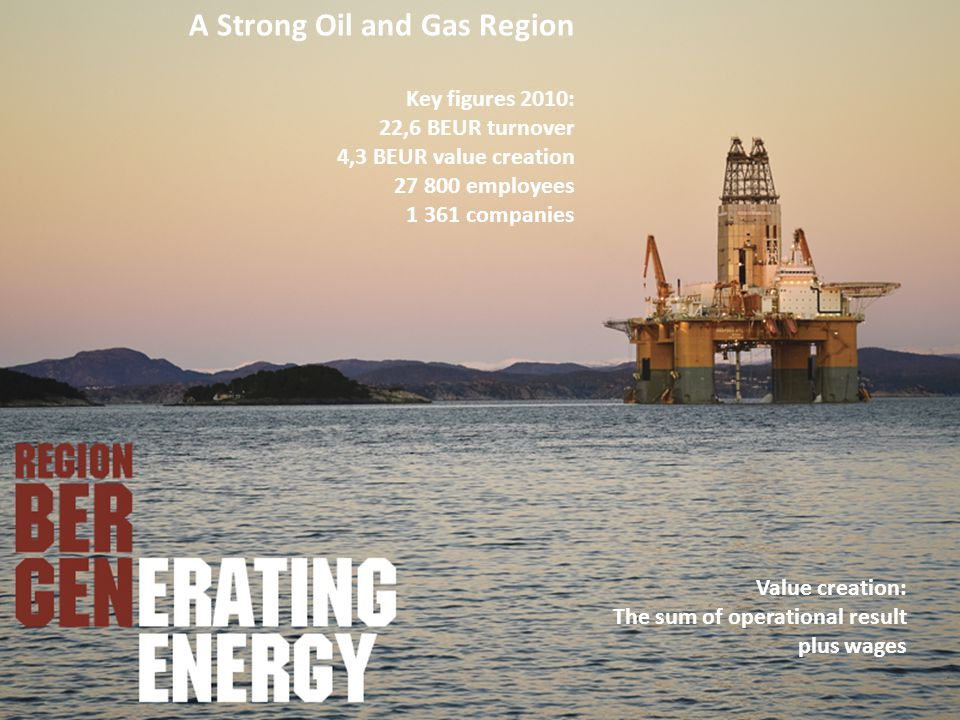 A Strong Oil and Gas Region Key figures 2010: 22,6 BEUR turnover 4,3 BEUR value creation 27 800 employees 1 361 companies Value creation: The sum of operational result plus wages