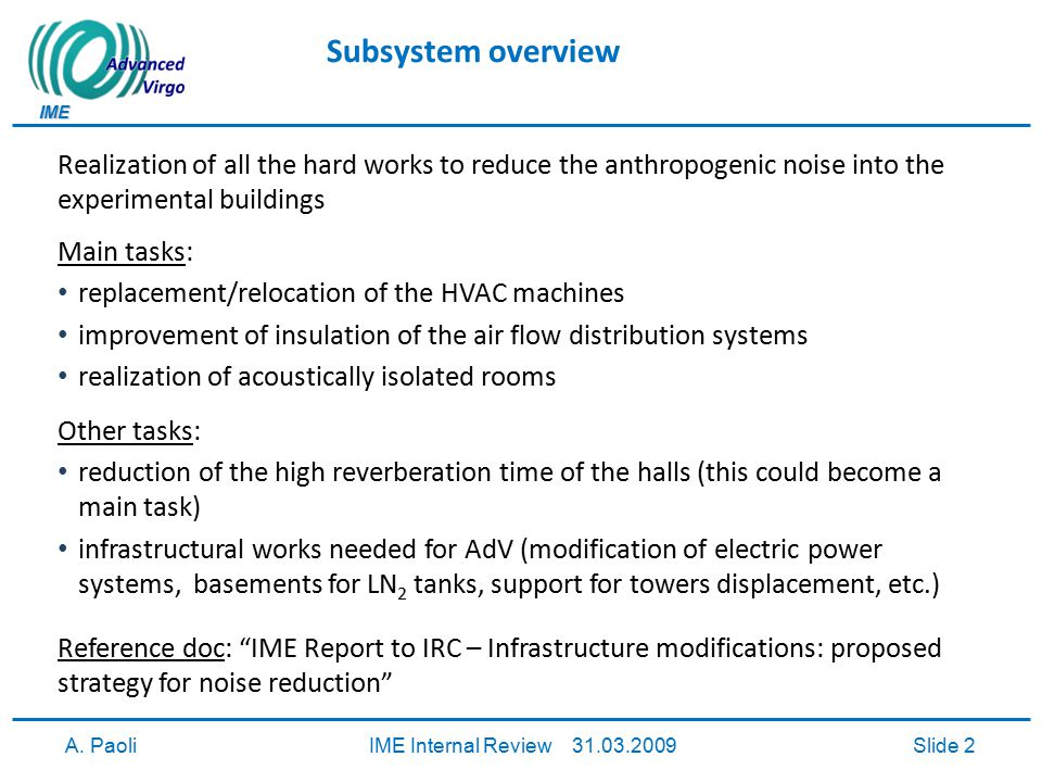 IME A. PaoliIME Internal Review 31.03.2009Slide 2 Subsystem overview Realization of all the hard works to reduce the anthropogenic noise into the expe