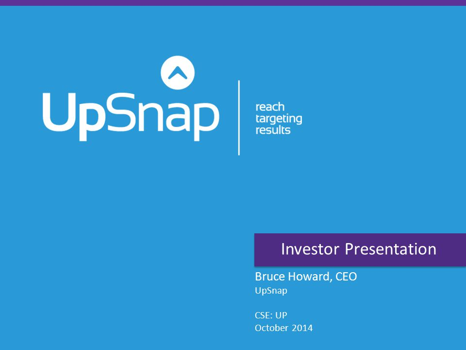 Investor Presentation Bruce Howard, CEO UpSnap CSE: UP October 2014