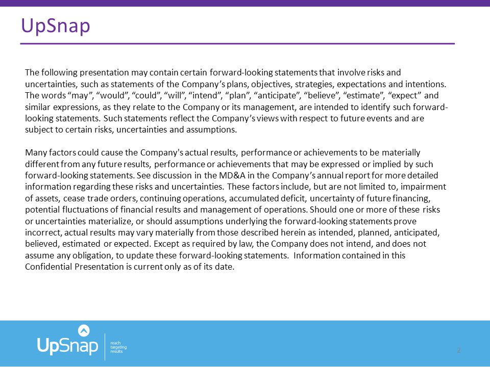 2 UpSnap The following presentation may contain certain forward-looking statements that involve risks and uncertainties, such as statements of the Company's plans, objectives, strategies, expectations and intentions.
