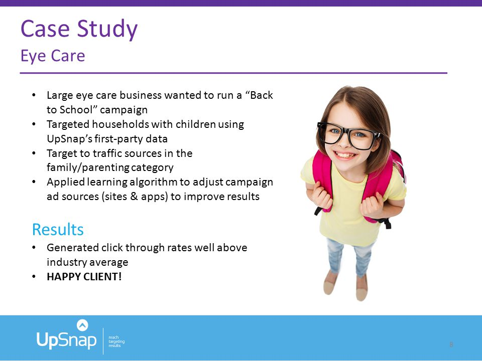 8 Large eye care business wanted to run a Back to School campaign Targeted households with children using UpSnap's first-party data Target to traffic sources in the family/parenting category Applied learning algorithm to adjust campaign ad sources (sites & apps) to improve results Results Generated click through rates well above industry average HAPPY CLIENT.