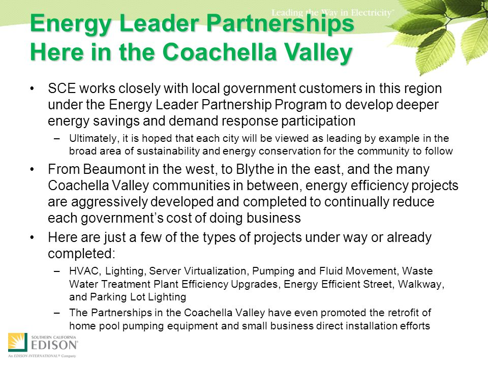 Energy Leader Partnerships Here in the Coachella Valley SCE works closely with local government customers in this region under the Energy Leader Partnership Program to develop deeper energy savings and demand response participation –Ultimately, it is hoped that each city will be viewed as leading by example in the broad area of sustainability and energy conservation for the community to follow From Beaumont in the west, to Blythe in the east, and the many Coachella Valley communities in between, energy efficiency projects are aggressively developed and completed to continually reduce each government's cost of doing business Here are just a few of the types of projects under way or already completed: –HVAC, Lighting, Server Virtualization, Pumping and Fluid Movement, Waste Water Treatment Plant Efficiency Upgrades, Energy Efficient Street, Walkway, and Parking Lot Lighting –The Partnerships in the Coachella Valley have even promoted the retrofit of home pool pumping equipment and small business direct installation efforts