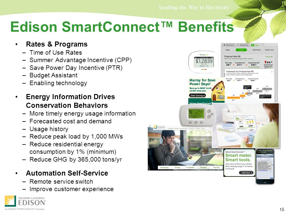 Edison SmartConnect™ Benefits Rates & Programs –Time of Use Rates –Summer Advantage Incentive (CPP) –Save Power Day Incentive (PTR) –Budget Assistant –Enabling technology Energy Information Drives Conservation Behaviors –More timely energy usage information –Forecasted cost and demand –Usage history –Reduce peak load by 1,000 MWs –Reduce residential energy consumption by 1% (minimum) –Reduce GHG by 365,000 tons/yr Automation Self-Service –Remote service switch –Improve customer experience 15