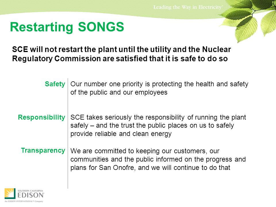 Restarting SONGS SCE will not restart the plant until the utility and the Nuclear Regulatory Commission are satisfied that it is safe to do so Safety Responsibility Transparency Our number one priority is protecting the health and safety of the public and our employees SCE takes seriously the responsibility of running the plant safely – and the trust the public places on us to safely provide reliable and clean energy We are committed to keeping our customers, our communities and the public informed on the progress and plans for San Onofre, and we will continue to do that