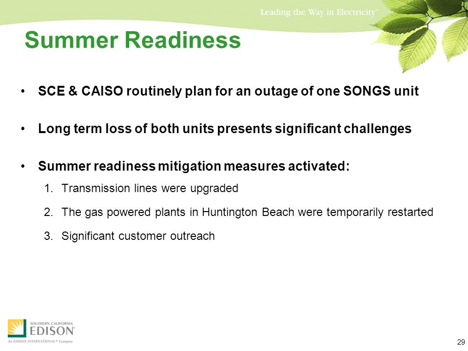 Summer Readiness SCE & CAISO routinely plan for an outage of one SONGS unit Long term loss of both units presents significant challenges Summer readiness mitigation measures activated: 1.Transmission lines were upgraded 2.The gas powered plants in Huntington Beach were temporarily restarted 3.Significant customer outreach 29