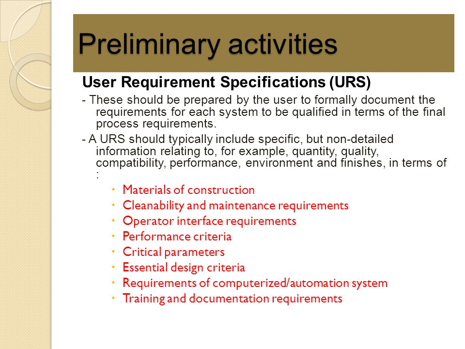 User Requirement Specifications (URS) - These should be prepared by the user to formally document the requirements for each system to be qualified in