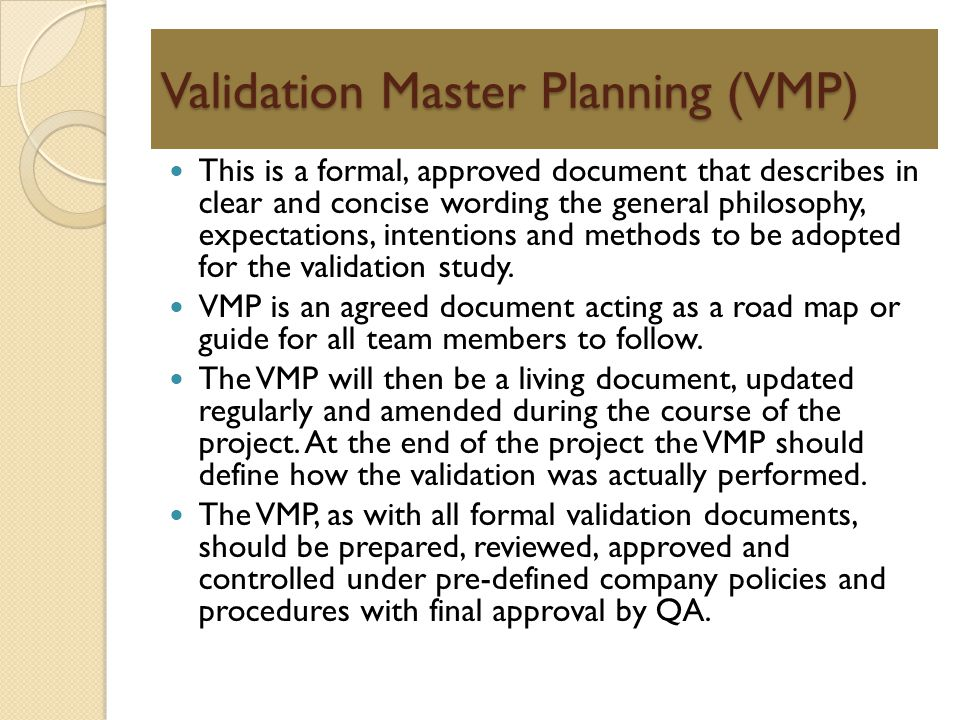 Validation Master Planning (VMP) This is a formal, approved document that describes in clear and concise wording the general philosophy, expectations,