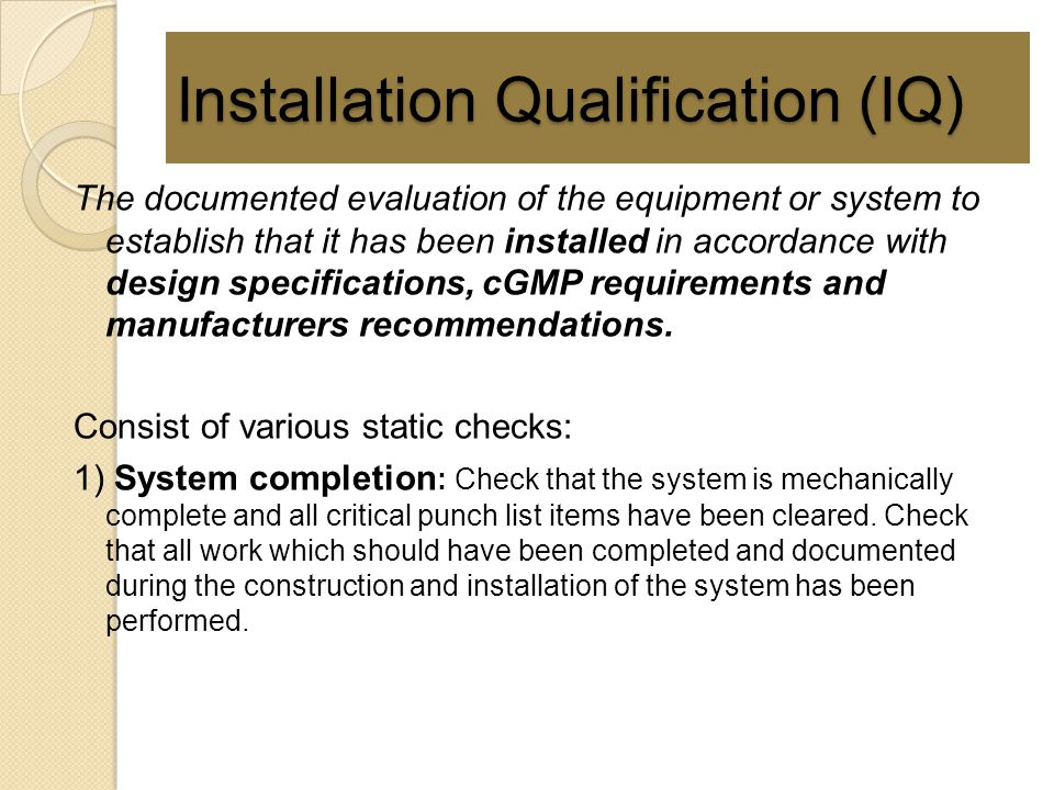 Installation Qualification (IQ) The documented evaluation of the equipment or system to establish that it has been installed in accordance with design