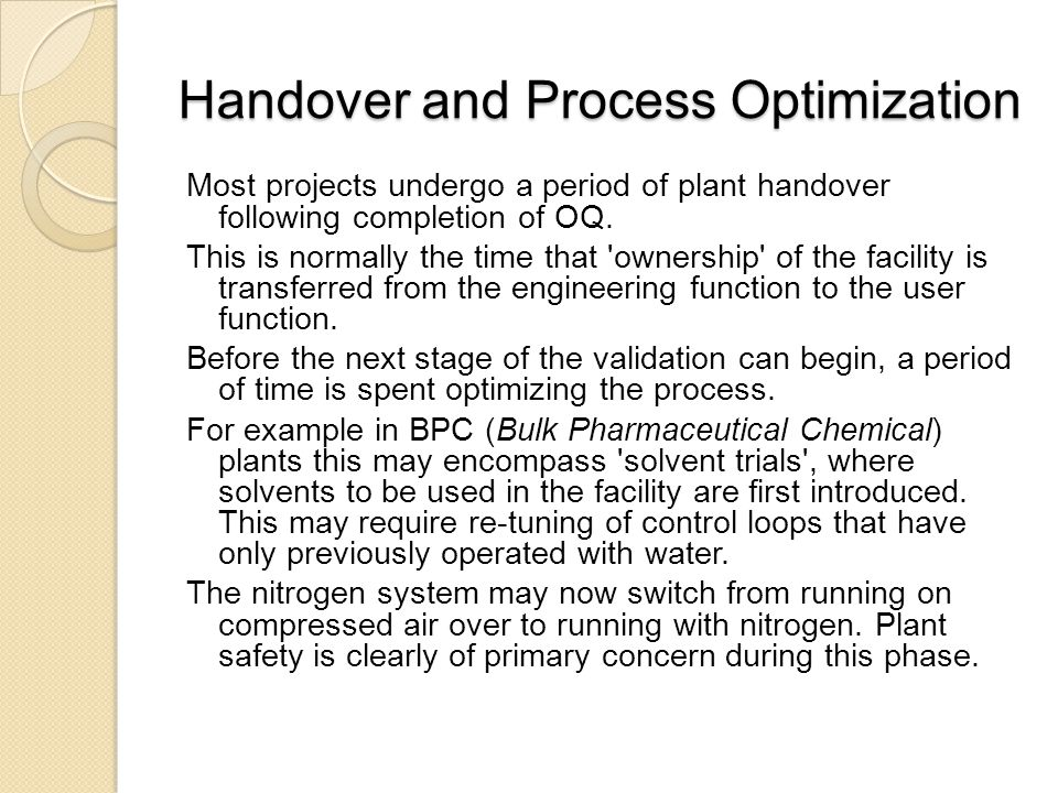 Handover and Process Optimization Most projects undergo a period of plant handover following completion of OQ. This is normally the time that 'ownersh