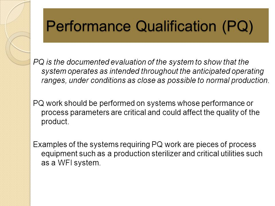 Performance Qualification (PQ) PQ is the documented evaluation of the system to show that the system operates as intended throughout the anticipated o