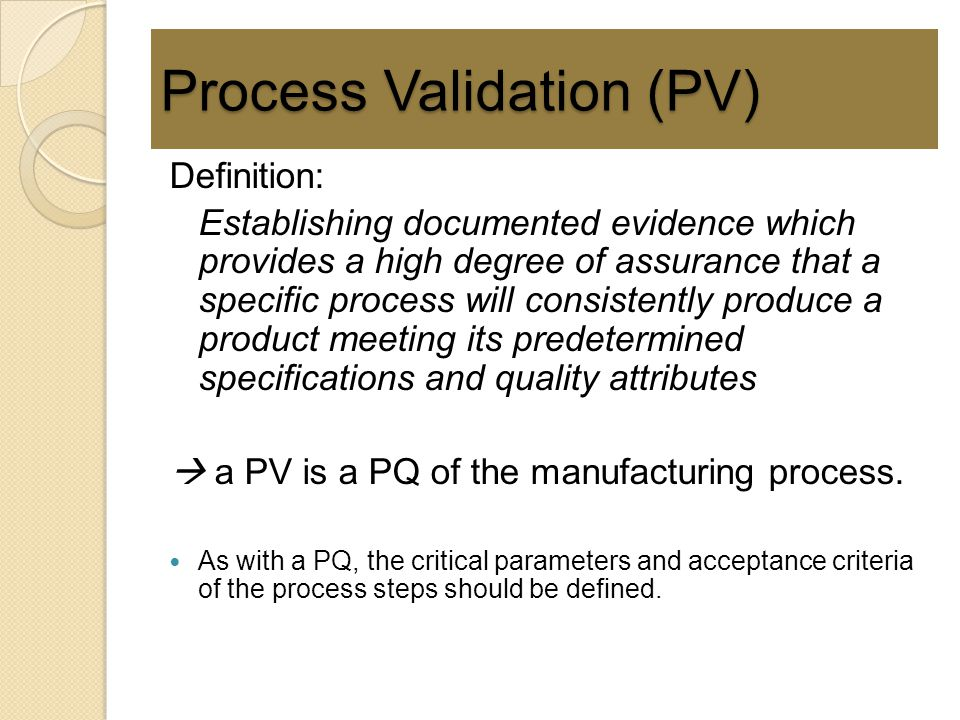 Process Validation (PV) Definition: Establishing documented evidence which provides a high degree of assurance that a specific process will consistent