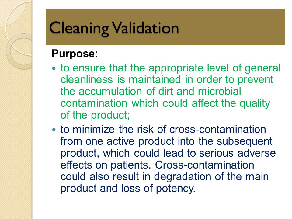 Cleaning Validation Purpose: to ensure that the appropriate level of general cleanliness is maintained in order to prevent the accumulation of dirt an