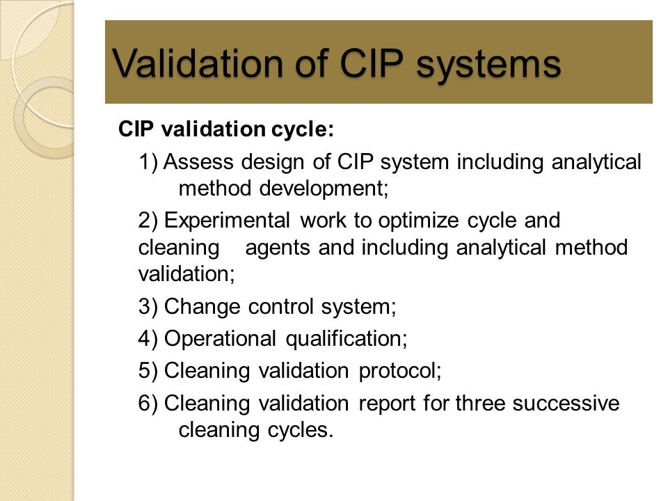 Validation of CIP systems CIP validation cycle: 1) Assess design of CIP system including analytical method development; 2) Experimental work to optimi