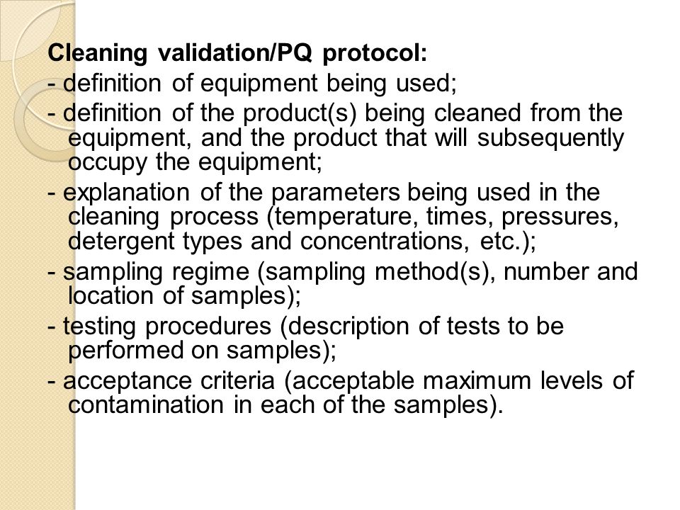 Cleaning validation/PQ protocol: - definition of equipment being used; - definition of the product(s) being cleaned from the equipment, and the produc