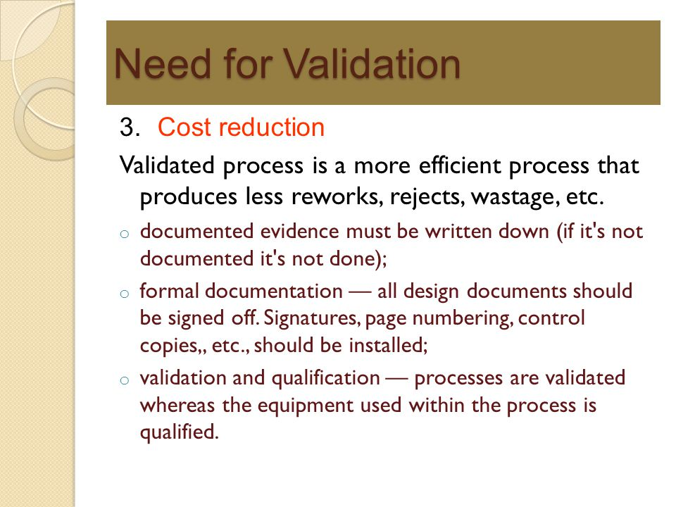 Need for Validation 3. Cost reduction Validated process is a more efficient process that produces less reworks, rejects, wastage, etc. o documented ev