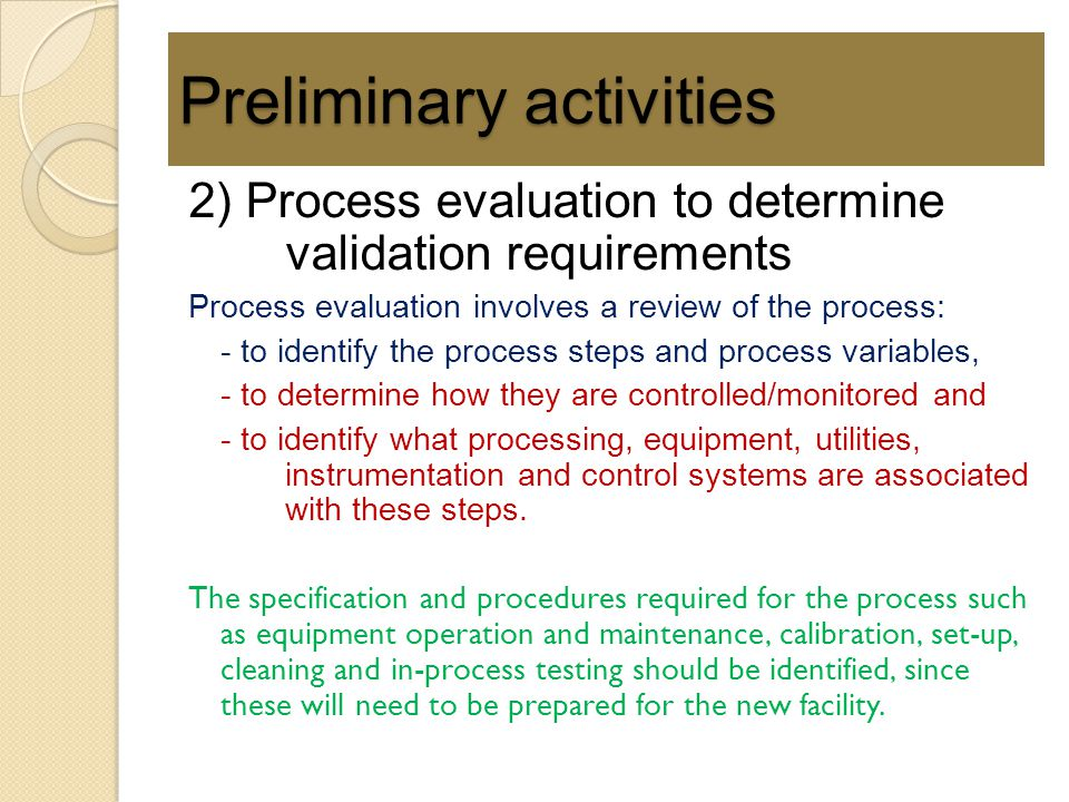2) Process evaluation to determine validation requirements Process evaluation involves a review of the process: - to identify the process steps and pr