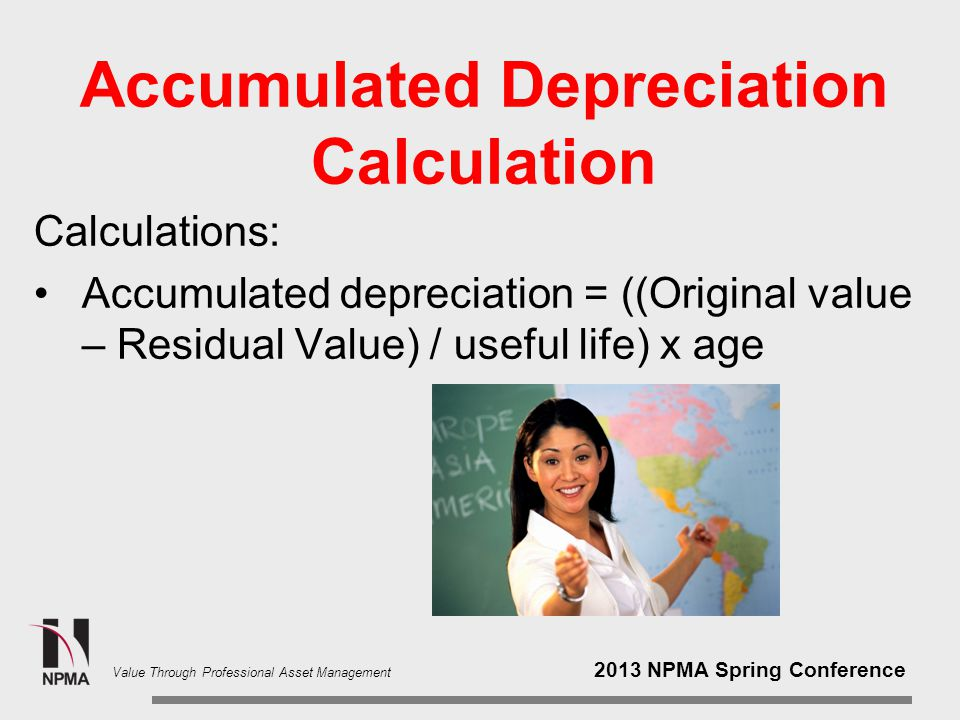 2013 NPMA Spring Conference Value Through Professional Asset Management Accumulated Depreciation What is the formula for accumulated depreciation